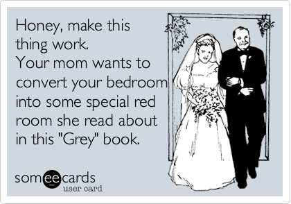 "Honey, make this  thing work. Your mom wants to convert your bedroom into some special red room she read about in this ""Grey"" book."