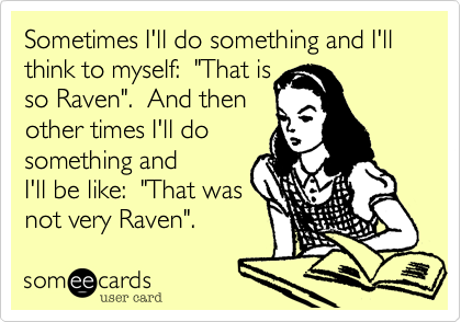 "Sometimes I'll do something and I'll think to myself:  ""That is so Raven"".  And then other times I'll do something and I'll be like:  ""That was not very Raven""."