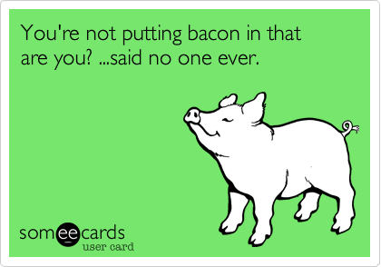 You're not putting bacon in that are you? ...said no one ever.