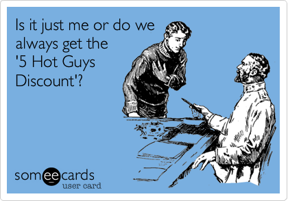 Is it just me or do we always get the '5 Hot Guys Discount'?