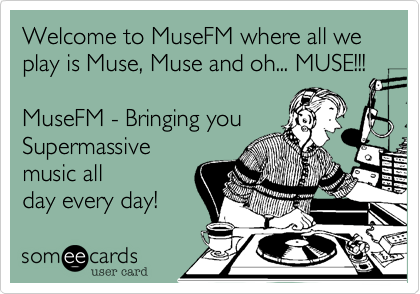 Welcome to MuseFM where all we play is Muse, Muse and oh... MUSE!!!  MuseFM - Bringing you Supermassive music all day every day!