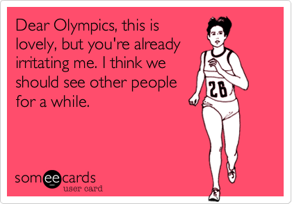 Dear Olympics, this is lovely, but you're already irritating me. I think we should see other people for a while.