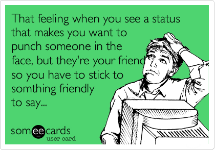 That feeling when you see a status that makes you want to punch someone in the face, but they're your friend so you have to stick to somthing friendly to say...