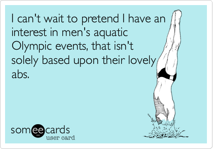 I can't wait to pretend I have an interest in men's aquatic Olympic events, that isn't solely based upon their lovely abs.