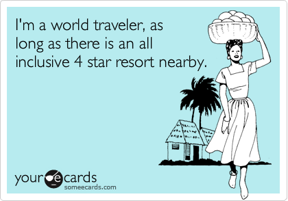 I'm a world traveler, as long as there is an all inclusive 4 star resort nearby.