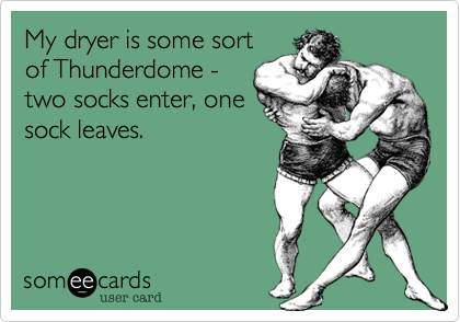 My dryer is some sort of Thunderdome - two socks enter, one sock leaves.