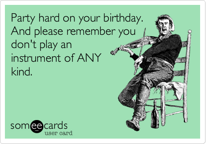 Party hard on your birthday. And please remember you don't play an instrument of ANY kind.