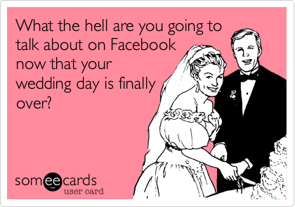 What the hell are you going to talk about on Facebook now that your wedding day is finally over?