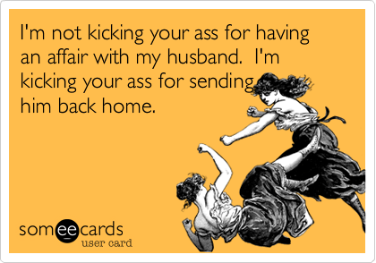 I'm not kicking your ass for having an affair with my husband.  I'm kicking your ass for sending him back home.