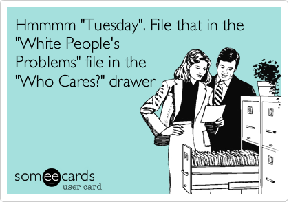 "Hmmmm ""Tuesday"". File that in the ""White People's Problems"" file in the ""Who Cares?"" drawer"