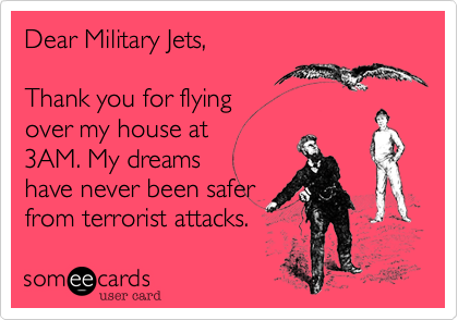 Dear Military Jets,  Thank you for flying over my house at 3AM. My dreams have never been safer from terrorist attacks.