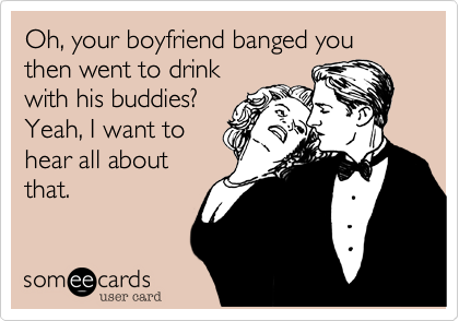 Oh, your boyfriend banged you then went to drink with his buddies?  Yeah, I want to hear all about that.