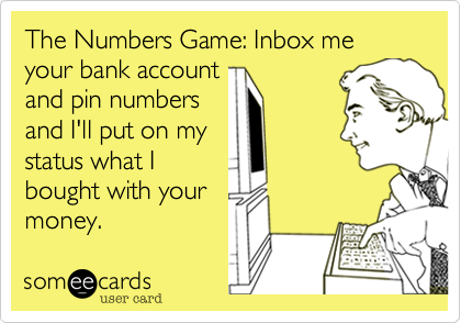 The Numbers Game: Inbox me your bank account  and pin numbers and I'll put on my status what I bought with your  money.