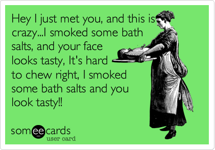 Hey I just met you, and this is crazy   I smoked some bath