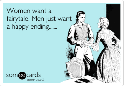 Women want a fairytale. Men just want a happy ending.......