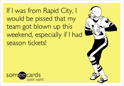 If I was from Rapid City, I would be pissed that my team got blown up this weekend, especially if I had season tickets!