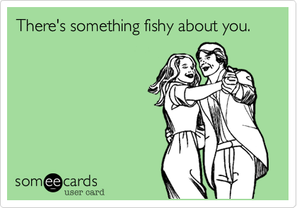 There's something fishy about you.