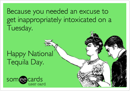 Because you needed an excuse to get inappropriately intoxicated on a Tuesday.   Happy National Tequila Day.