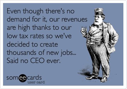 Even though there's no demand for it, our revenues are high thanks to our low tax rates so we've decided to create thousands of new jobs...  Said no CEO ever.