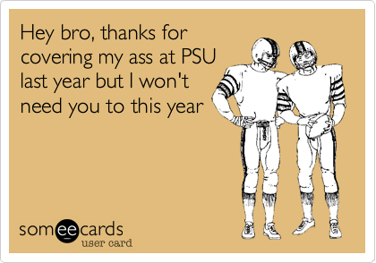 Hey bro, thanks for covering my ass at PSU last year but I won't need you to this year