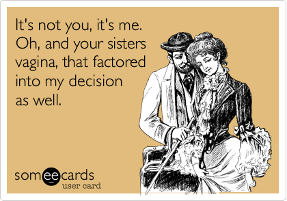 It's not you, it's me.  Oh, and your sisters vagina, that factored into my decision as well.