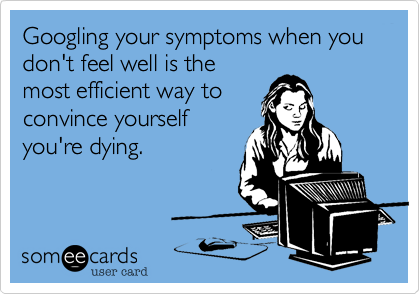 Googling your symptoms when you don't feel well is the most efficient way to convince yourself you're dying.