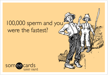 100,000 sperm and you   were the fastest?