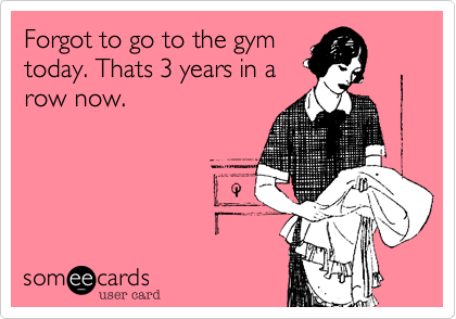Forgot to go to the gym today. Thats 3 years in a row now.