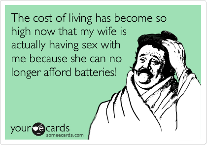 The cost of living has become so high now that my wife is actually having sex with me because she can no longer afford batteries!