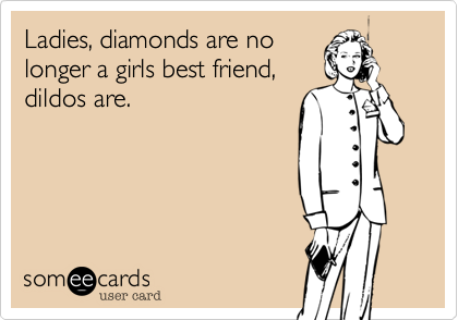 Ladies, diamonds are no longer a girls best friend, dildos are.
