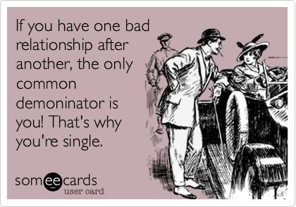If you have one bad relationship after another, the only common demoninator is you! That's why you're single.