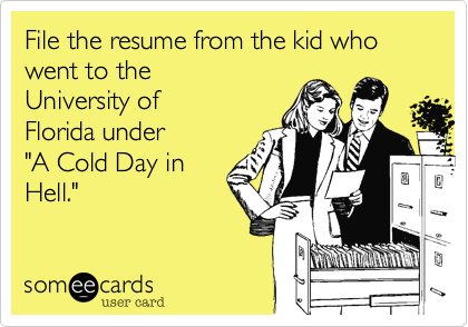 """File the resume from the kid who went to the University of Florida under """"A Cold Day in Hell."""""""