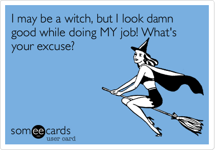 I may be a witch, but I look damn good while doing MY job! What's your excuse?