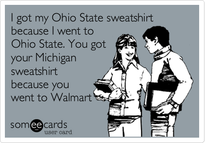 I got my Ohio State sweatshirt because I went to Ohio State. You got your Michigan sweatshirt because you went to Walmart