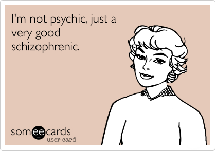 I'm not psychic, just a very good schizophrenic.