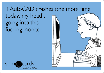 If AutoCAD crashes one more time today, my head's going into this fucking monitor.