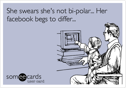 She swears she's not bi-polar... Her facebook begs to differ...