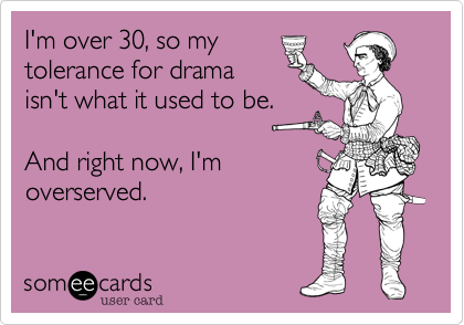 I'm over 30, so my tolerance for drama isn't what it used to be.   And right now, I'm overserved.