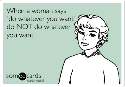 "When a woman says  ""do whatever you want""  do NOT do whatever you want."