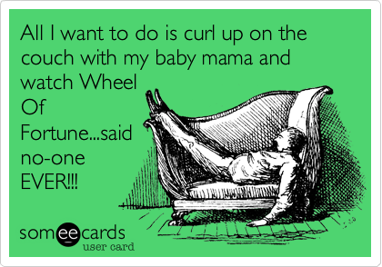 All I want to do is curl up on the couch with my baby mama and watch Wheel Of Fortune...said no-one EVER!!!