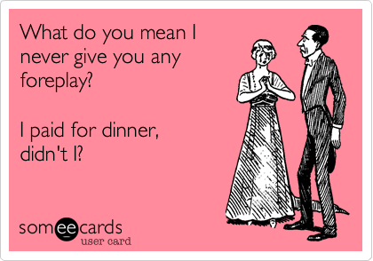 What do you mean I never give you any foreplay?  I paid for dinner, didn't I?
