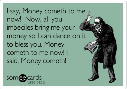 I say, Money cometh to me now!  Now, all you imbeciles bring me your money so I can dance on it to bless you. Money cometh to me now! I said, Money cometh!