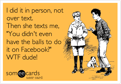 "I did it in person, not over text. Then she texts me,  ""You didn't even  have the balls to do it on Facebook?"" WTF dude!"