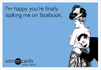 I'm happy you're finally stalking me on facebook.