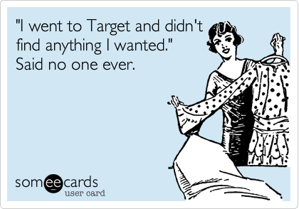 """""""I went to Target and didn't find anything I wanted."""" Said no one ever."""