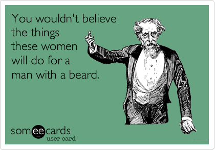You wouldn't believe the things these women will do for a man with a beard.