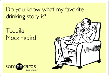 Do you know what my favorite drinking story is?    Tequila Mockingbird