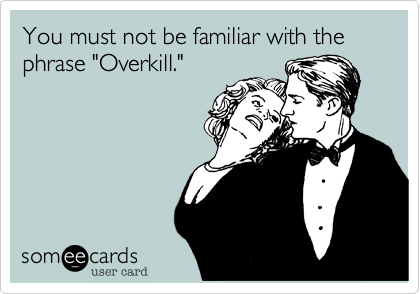"You must not be familiar with the phrase ""Overkill."""