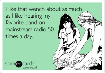 I like that wench about as much as I like hearing my favorite band on mainstream radio 50 times a day.