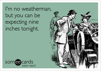 I'm no weatherman, but you can be expecting nine inches tonight.